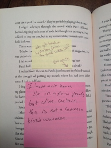 "From book: ""I looked from the can to Patch. Just because my blood warmed at the thought of putting my mouth where his had been didn't mean I had to tell him."" First post-it: ""Who gets turned on by drinking from the same soda can? ew gross."" Second post-it: ""I have not been 16 in a few years, but I'm certain this is not a common blood warmer."""